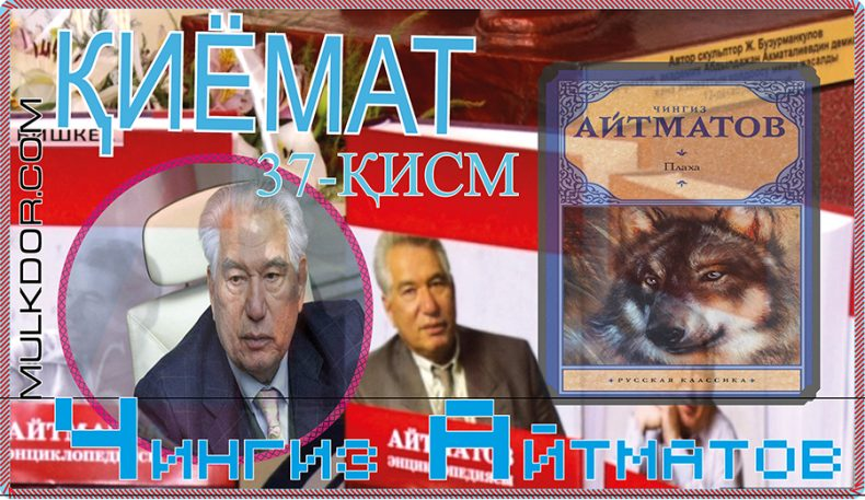 Чингиз Айтматов:ҚИЁМАТ 37-қисм