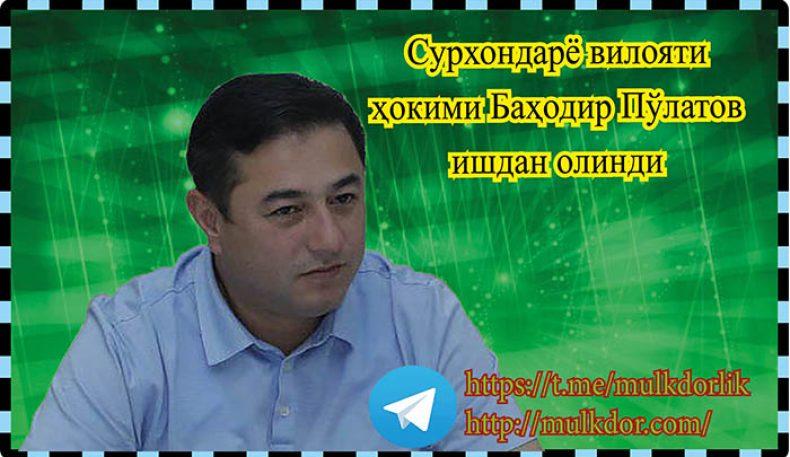 Сурхондарё вилояти ҳокими Баҳодир Пўлатов ишдан олинди