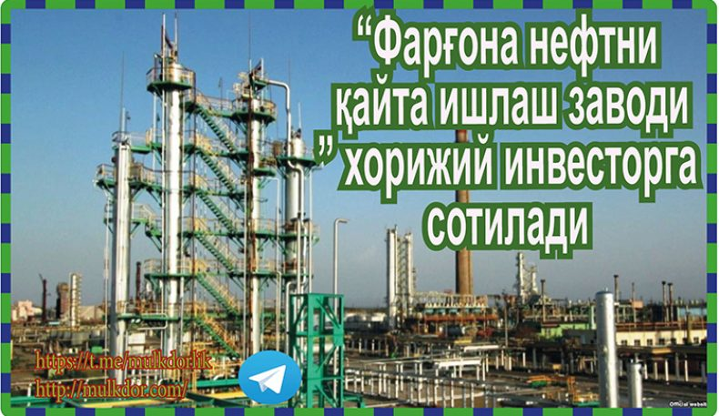 """Фарғона нефтни қайта ишлаш заводи"" хорижий инвесторга сотилади"