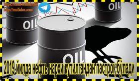 2019 йилда нефть нархи кутилгандан пастроқ бўлади