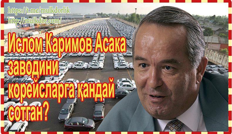 Ислом Каримов Асака заводини корейсларга қандай сотган?