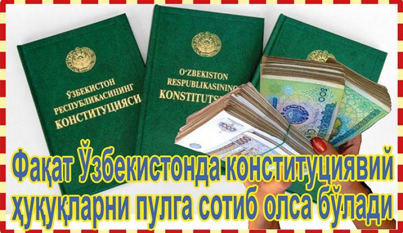 Фақат Ўзбекистонда конституциявий ҳуқуқларни пулга сотиб олса бўлади