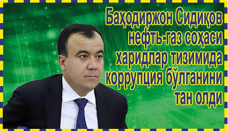 Баҳодиржон Сидиқов нефть-газ соҳаси харидлар тизимида коррупция бўлганини тан олди
