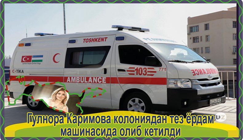 Гулнора Каримова колониядан тез ёрдам машинасида олиб кетилди