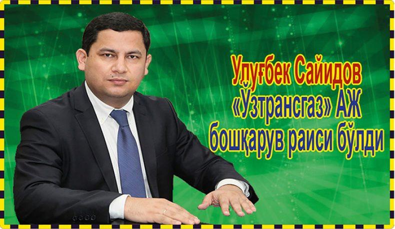 Улуғбек Сайидов «Ўзтрансгаз» АЖ бошқарув раиси бўлди