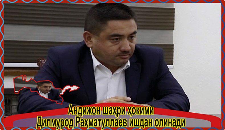 Андижон шаҳри ҳокими Дилмурод Раҳматуллаев ишдан олинади