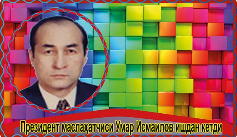 Президент маслаҳатчиси Умар Исмаилов ишдан кетди