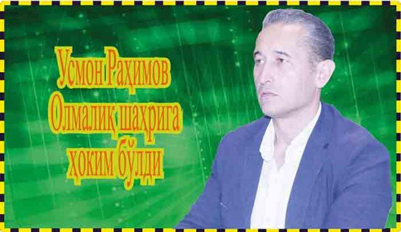 Усмон Раҳимов Олмалиқ шаҳрига ҳоким бўлди