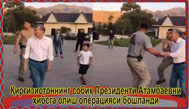 Қирғизистоннинг собиқ Президенти Атамбаевни ҳибсга олиш операцияси бошланди