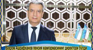 Баҳром ашрафханов пенсия жамғармасининг директори бўлди