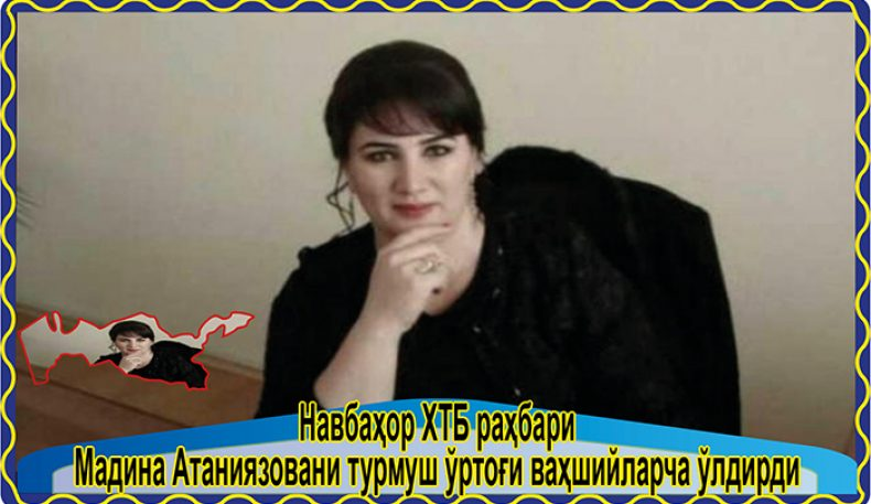 Навбаҳор ХТБ раҳбари Мадина Атаниязовани турмуш ўртоғи ваҳшийларча ўлдирди