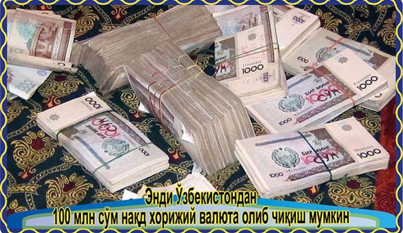 Энди Ўзбекистондан 100 млн сўм нақд хорижий валюта олиб чиқиш мумкин